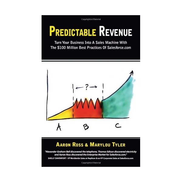 Predictable Revenue: Turn Your Business Into a Sales Machine with the $100 Million Best Practices of Salesforce.com