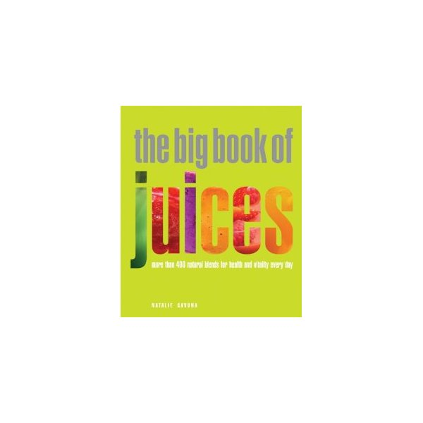 The Big Book of Juices: More Than 400 Natural Blends for Health and Vitality Every Day [Paperback]