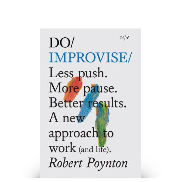 Do Improvise: Less push. More pause. Better results. A new approach to work (and life).