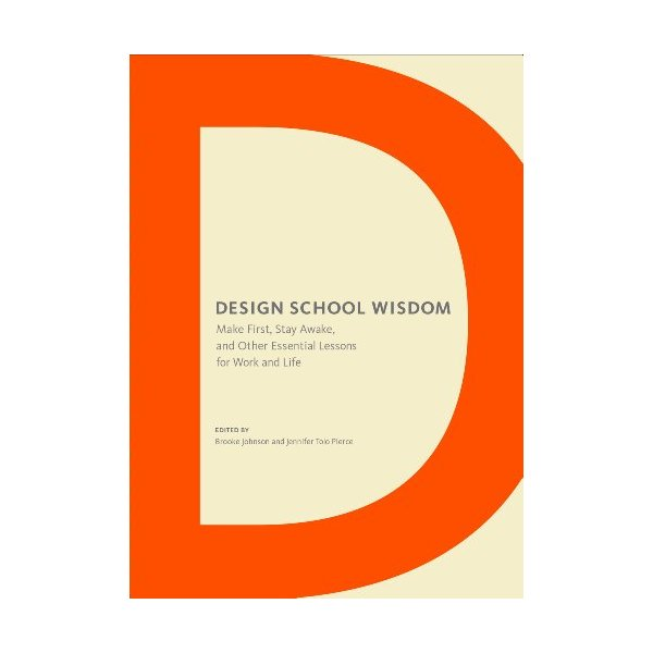 Design School Wisdom: Make First, Stay Awake, and Other Essential Lessons for Work and Life