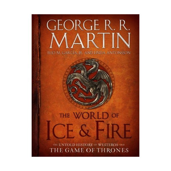 The World of Ice & Fire: The Untold History of Westeros and the Game of Thrones (Song of Ice and Fire)