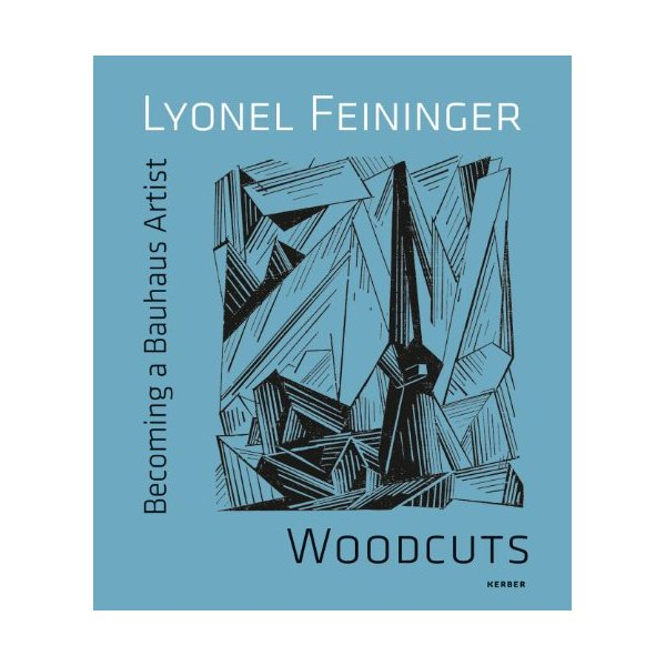 Lyonel Feininger: Woodcuts: Becoming a Bauhaus Artist (Kerber Art)