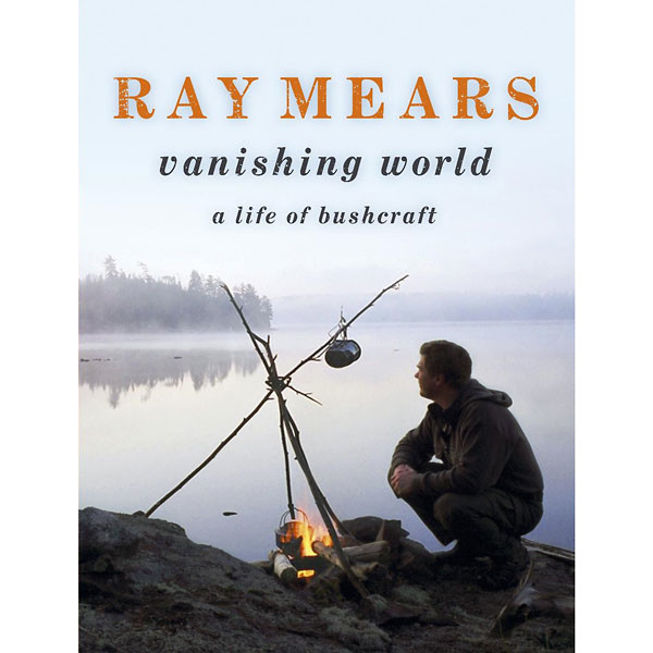 Ray Mears Vanishing World: A Life of Bushcraft