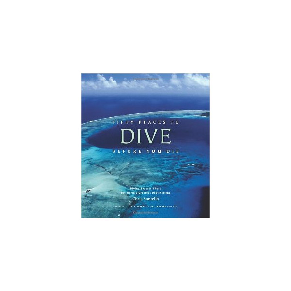 Fifty Places to Dive Before You Die: Diving Experts Share the World's Greatest Destinations [Hardcover]