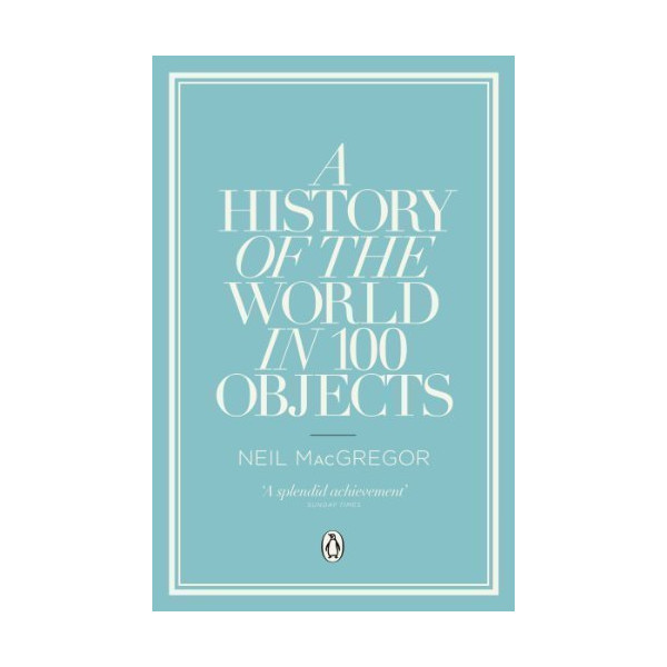 A History of the World in 100 Objects by MacGregor, Dr Neil (2012)