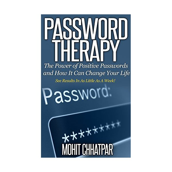 Password Therapy: The Power of Positive Passwords and How It Can Change Your Life: See Results In As Little As A Week! (Self Help: Self Growth Series Book 1)