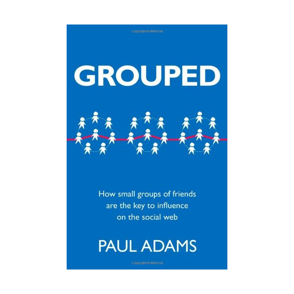 Grouped: How small groups of friends are the key to influence on the social web (Voices That Matter)