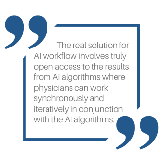The real solution for AI workflow involves truly open access to the results from AI algorithms where physicians can work synchronously and iteratively in conjunction with the AI algorithms