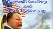 Theodore Roosevelt - Roosevelt Corollary and Dollar Diplomacy
