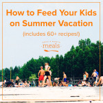 How to Feed Your Kids on Summer Vacation