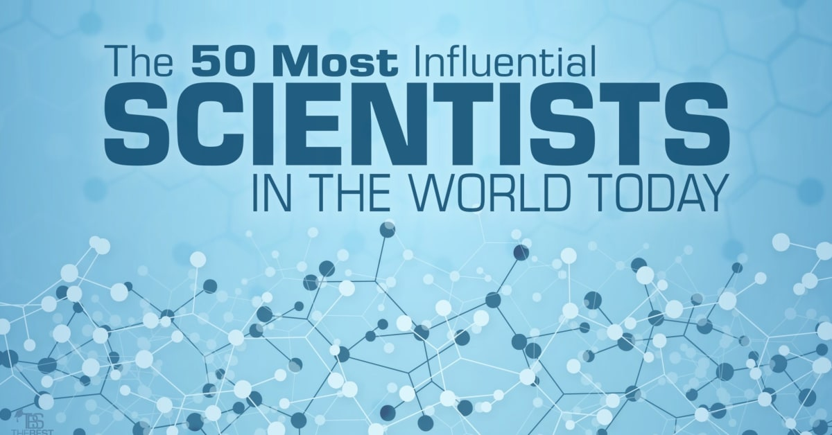 The 50 Most Influential Scientists in the World Today