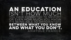 "Image #17: ""An education isn't how much you have committed to memory, or even how much you know. It's being able to differentiate between what you know and what you don't.""Anatole France Quote"