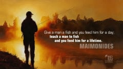 "Image #7: ""Give a man a fish and you feed him for a day; teach a man to fish and you feed him for a lifetime.""Maimonides Quote"