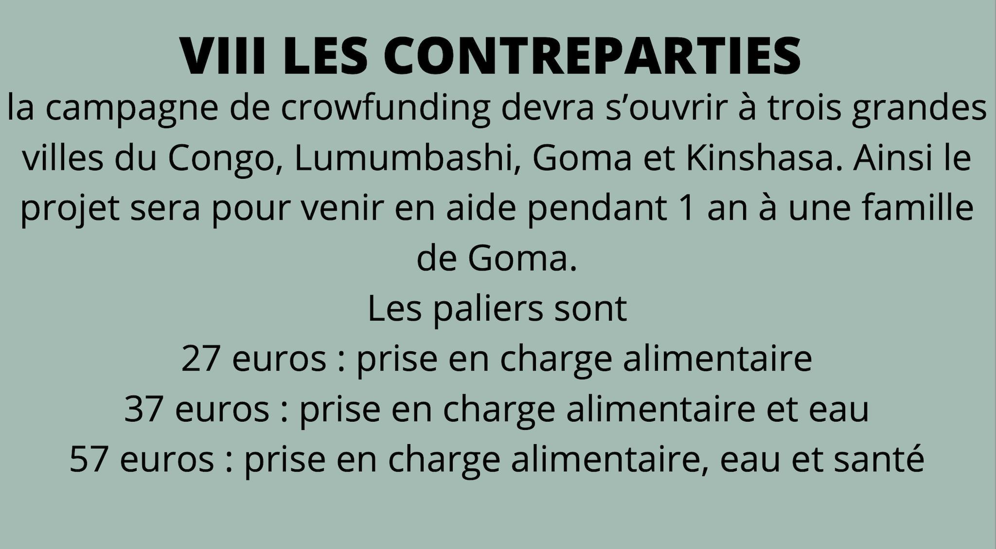 la campagne de crowfunding devra s'ouvrir à trois grandes villes du Congo, Lumumbashi, Goma et Kinshasa. Ainsi le projet sera pour venir en aide pendant 1 an à une famille de Goma. Les paliers sont 27 euros : prise en charge alimentaire 37 euros : prise en charge alimentaire et eau 57 euros : prise en charge alimentaire, eau et santé
