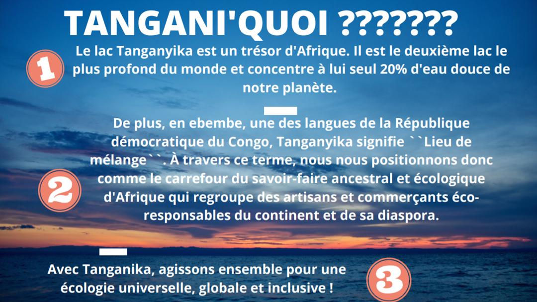 Le lac Tanganyika est un trésor d'Afrique. Il est le deuxième lac le plus profond du monde et concentre à lui seul 20% d'eau douce de notre planète.De plus, en ebembe, une des langues de la République démocratique du Congo, Tanganyika signifie ``Lieu de mélange `` . À travers ce terme, nous nous positionnons donc comme le carrefour du savoir-faire ancestral et écologique d'Afrique qui regroupe des artisans et commerçants écoresponsables du continent et de sa diaspora. Avec Tanganika, agissons ensemble pour une écologie universelle, globale et inclusive !