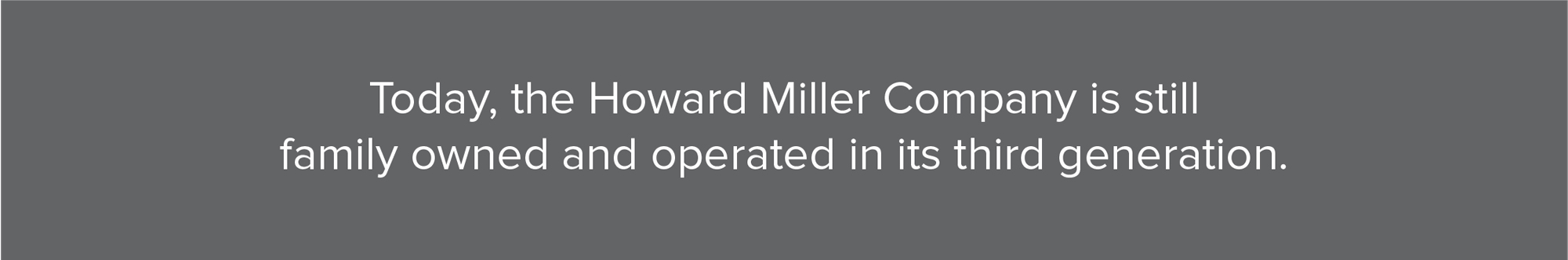 Howard Miller is a Family Owned Company