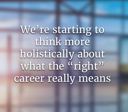 """We're starting to think more holistically about what the """"right"""" career really means"""