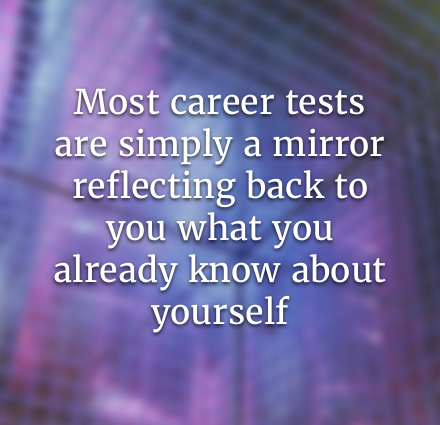 Most career tests are simply a mirror reflecting back to you what you already know about yourself and are thus limited by how well you know yourself.