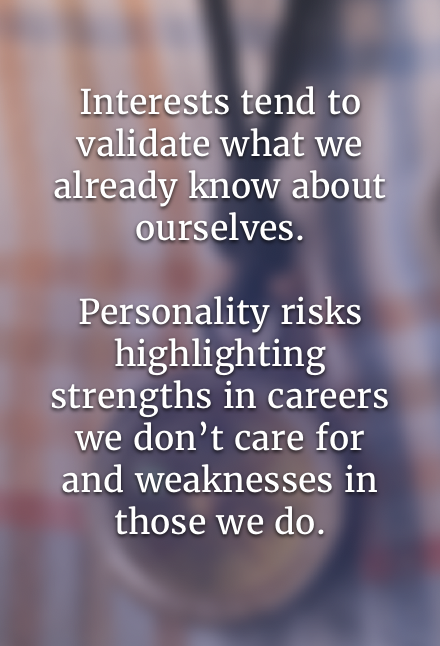 Interests tend to validate what we already know about ourselves. Personality risks highlighting strengths in careers we don't care for and weaknesses in those we do.