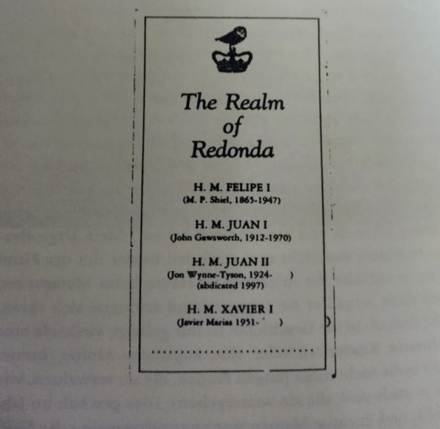 Eine Buchseite, auf der in einem umrandeten Kasten unter der Überschrift »The Realm of Redonda« die vier Könige von Redonda aufgezählt sind: H. M. Felipe I (M. P. Shiel, 1865–1947), H. M. Juan I (John Gawsworth, 1912–1970), H. M. Juan II (Jon Wynne-Tyson, 1924–(abdicated)1997), H. M. Xavier I (Javier Marias, 1951– )