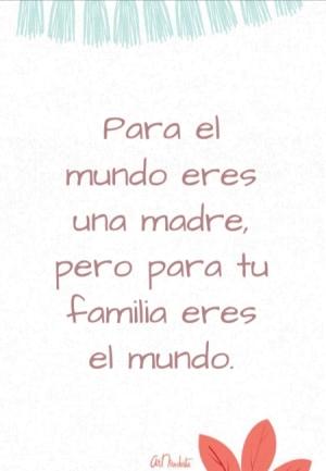 Para el mundo eres una madre, pero para tu familia eres el mundo.