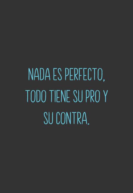 Frases & Citas Célebres - Nada es perfecto, todo tiene su pro y su contra.
