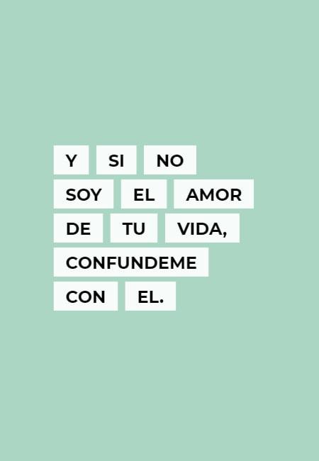 y si no soy el amor de tu vida, confundeme con el.