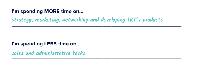 I'm spending more time on strategy, marketing, networking and developing TKT's products. I'm spending less time on sales and administrative tasks.