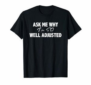 ASK ME WHY I'M SO ADJUSTED T-SHIRT