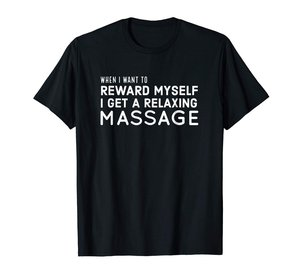 WHEN I WANT TO REWARD MYSELF I GET A RELAXING MASSAGE T-Shirt