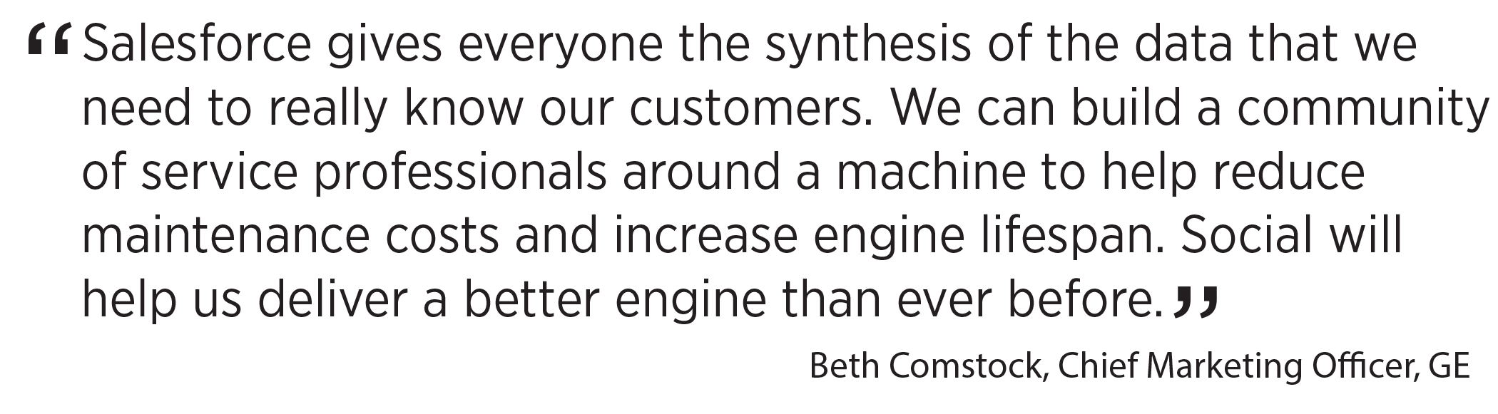 'Salesforce gives everyone the synthesis of the data that we need to really know our customers. We can build a community of service professionals around a machine to help reduce maintenance costs and increase engine lifespan. Social will help us deliver a better engine than ever before.' Beth Comstock, Chief Marketing Officer, GE