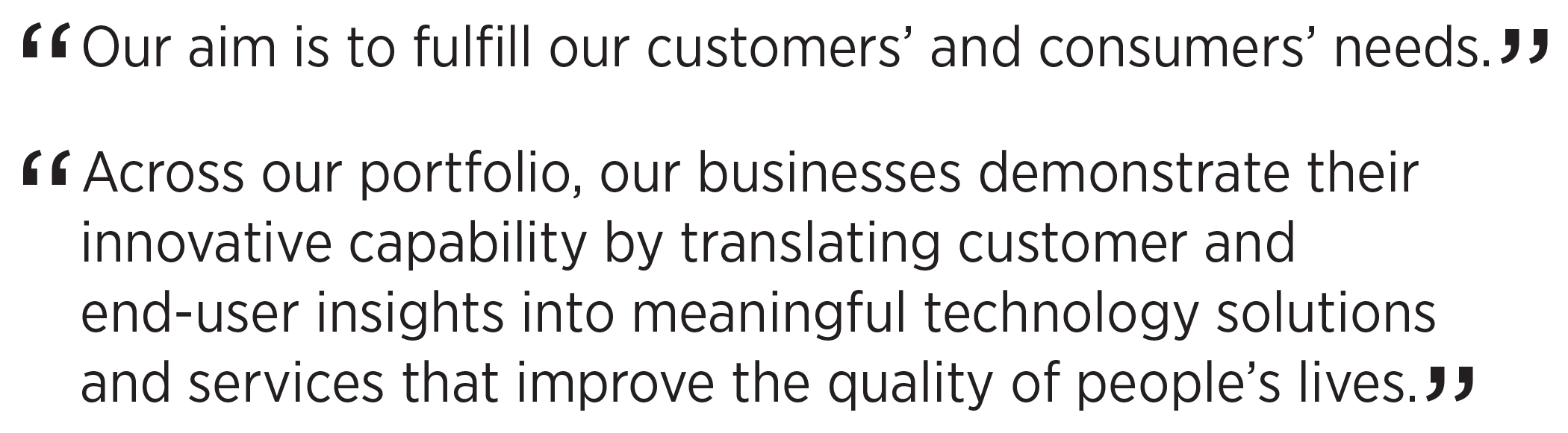 'Our aim is to fulfill our customers' and consumers' needs.' 'Across our portfolio, our businesses demonstrate their innovative capability by translating customer and end-user insights into meaningful technology solutions and services that improve the quality of people's lives.'