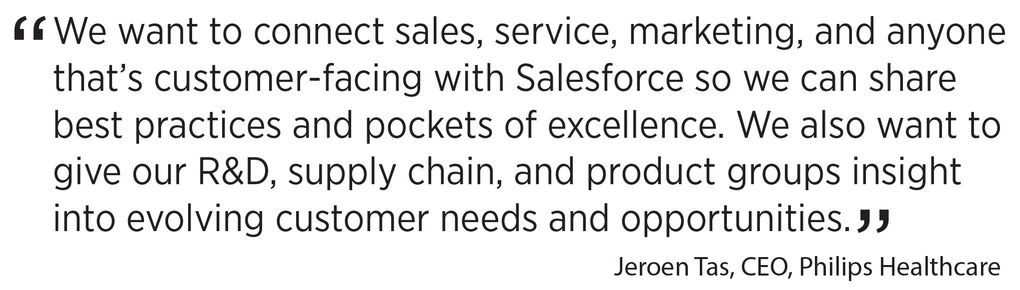 'We want to connect sales, service, marketing, and anyone that's customer-facing with Salesforce so we can share best practices and pockets of excellence. We also want to give our R&D, supply chain, and product groups insight into evolving customer needs and opportunities.' Jeroen Tas, CEO, Philips Healthcare