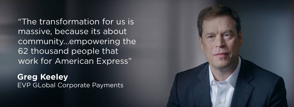 "Quote by Greg Keeley, EVP Global Corporate Payments - ""The transformation for us is massive, because it's about community...empowering the 62 thousand people that work for American Express"""
