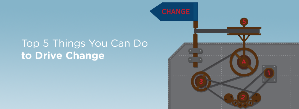 Top Five Things You Can Do to Drive Change