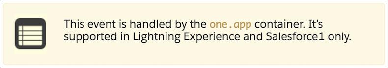 Cet événement est traité par le conteneur one.app. Il est uniquement pris en charge dans Lightning Experience et l'application Salesforce.