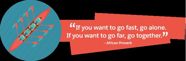 'Wenn du schnell gehen willst, dann geh alleine. Wenn Du weit gehen willst, geh mit anderen.' Afrikanisches Sprichwort