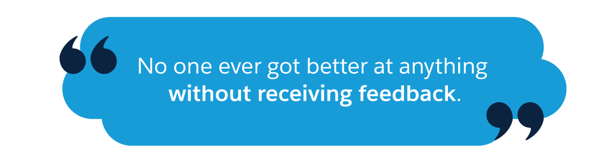 No one ever got better at anything without receiving feedback.