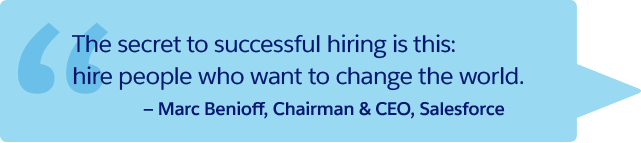 'The secret to successful hiring is this/ hire people who want to change the world.' -Marc Benioff