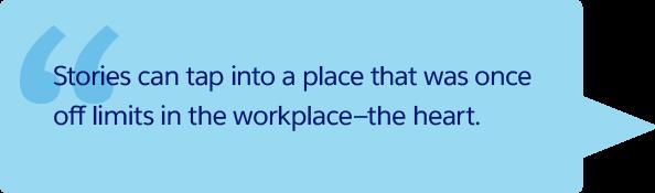 Wenn Sie Geschichten erzählen, können Sie die Menschen tief im Innersten berühren. Und das ist am Arbeitsplatz eher unüblich.