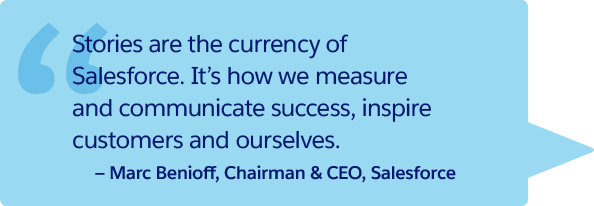 'Stories are the currency of Salesforce. It's how we measure and communicate success, inspire customers and ourselves.' -Marc Benioff
