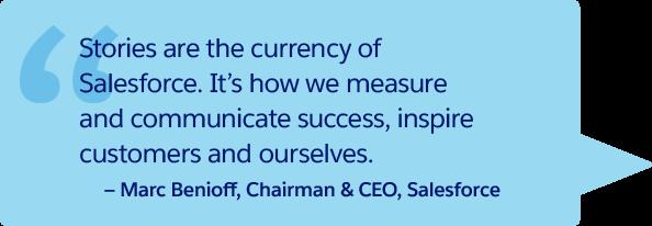 「ストーリーは Salesforce における通貨です。それは私たちが成功を測定して伝え、お客様や私たち自身の意欲をかき立てる方法です。」- Marc Benioff