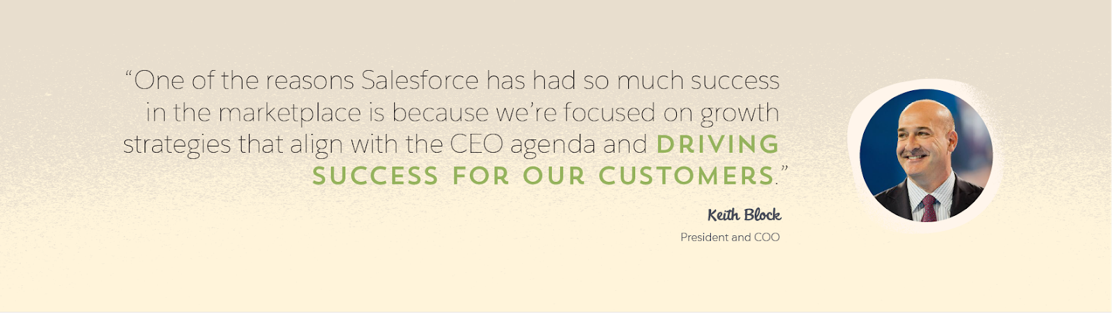 "Graphic featuring Keith Block, Salesforce president and COO, and a quote from him: ""One of the reasons Salesforce has had so much success in the marketplace is because we're focused on growth strategies that align with the CEO agenda and driving success for our customers."""