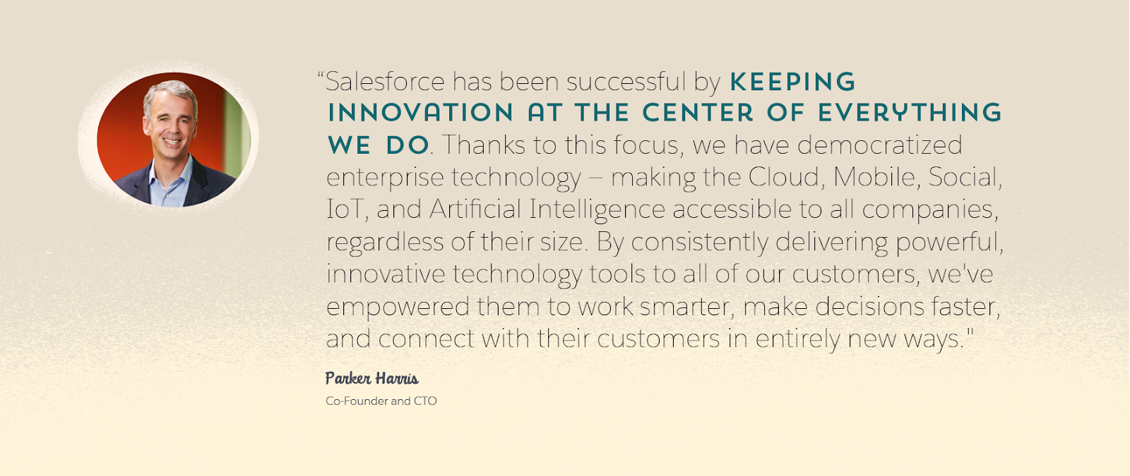 "Graphic of Parker Harris, Salesforce co-founder and CTO, and a quote from him: ""Salesforce has been successful by keeping innovation at the center of everything we do. Thanks to this focus, we have democratized enterprise technology—making the Cloud, Mobile, Social, IoT, and Artificial Intelligence accessible to all companies, regardless of their size. By consistently delivering powerful, innovative technology tools to all of our customers, we've empowered them to work smarter, make decisions faster, and connect with their customers in entirely new ways."""