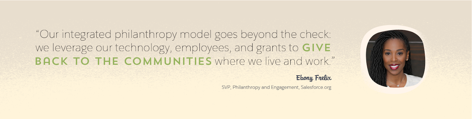 Image d'Ebony Frelix, SVP de Salesforce.org chargée de la philanthropie et de l'engagement, avec une citation d'elle: «Notre modèle d'incorporation de la philanthropie va au-delà des chèques: nous mettons en œuvre notre technologie, nos employés, et nos donations pour donner aux communautés dans lesquelles nous vivons et travaillons.»