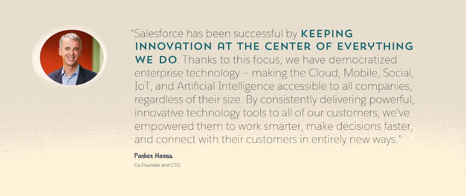 Image de Parker Harris, Co-fondateur et CTO de Salesforce, et une citation de lui: «Salesforce a connu la réussite en laissant l'innovation au centre de tout ce que nous entreprenons. Grâce à cette focalisation, nous avons démocratisé des technologies d'entreprise: nous avons rendu le cloud, le mobile, les fonctionnalités sociales, l'IoT et l'intelligence artificielle accessibles à toutes les entreprises, quelle que soit leur taille. En offrant systématiquement des outils technologiques puissants et innovants à tous nos clients, nous leur avons permis de travailler plus intelligemment, de prendre des décisions plus rapidement, et de se connecter à leurs clients de façon totalement nouvelle.»