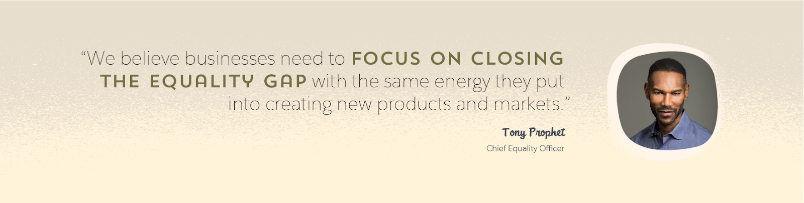 Image de Tony Prophet, Chief Equality Officer de Salesforce, et une citation de lui: «Nous sommes convaincus que nous devons consacrer la même énergie à réduire les disparités en matière d'égalité qu'à créer de nouveaux produits et de nouveaux marchés.»