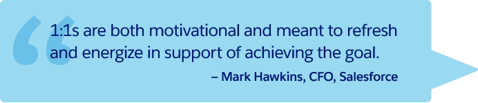 """1:1s are both motivational and meant to refresh and energize in support of achieving the goal."" —Mark Hawkins, CFO, Salesforce"