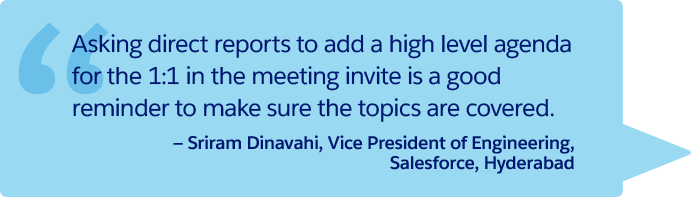 """Asking direct reports to add a high level agenda for the 1:1 in the meeting invite is a good reminder to make sure the topics are covered."" —Sriram Dinavahi, Vice President of Engineering, Salesforce, Hyderabad"