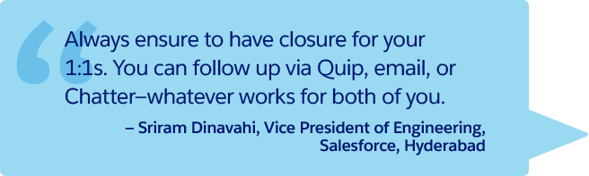 """Always ensure to have closure for your 1:1s. You can follow up via Quip, email, or Chatter—whatever works for both of you."" —Sriram Dinavahi, Vice President of Engineering, Salesforce, Hyderabad"